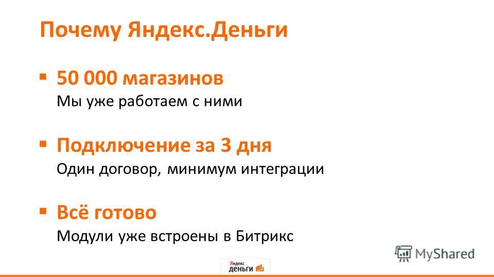 Почему Яндекс.Деньги 50 000 магазинов Мы уже работаем с ними Подключение за 3 дня Один договор, минимум интеграции Всё готово Модули уже встроены в Битрикс