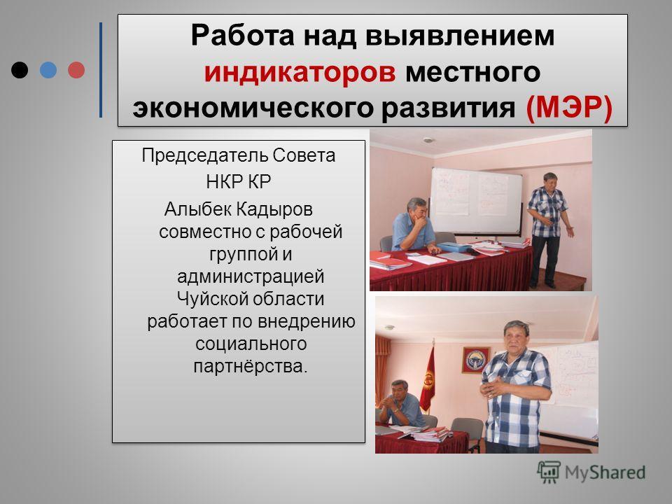 Работа над выявлением индикаторов местного экономического развития (МЭР) Председатель Совета НКР КР Алыбек Кадыров совместно с рабочей группой и администрацией Чуйской области работает по внедрению социального партнёрства. Председатель Совета НКР КР