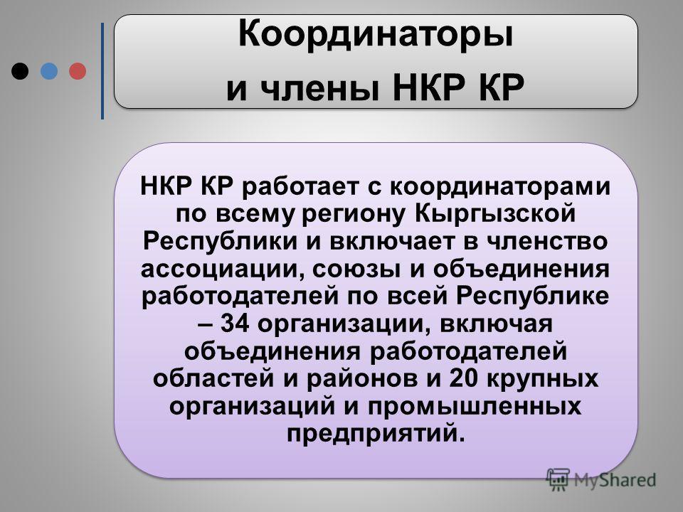 Координаторы и члены НКР КР НКР КР работает с координаторами по всему региону Кыргызской Республики и включает в членство ассоциации, союзы и объединения работодателей по всей Республике – 34 организации, включая объединения работодателей областей и