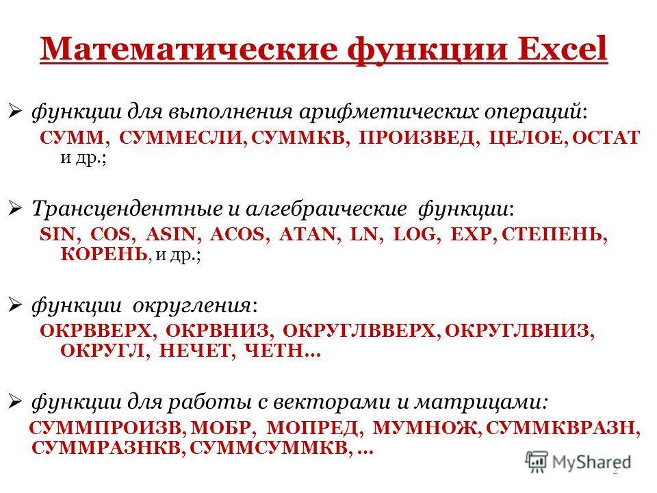 Математические функции Excel функции для выполнения арифметических операций: СУММ, СУММЕСЛИ, СУММКВ, ПРОИЗВЕД, ЦЕЛОЕ, ОСТАТ и др.; Трансцендентные и алгебраические функции: SIN, COS, АSIN, ACOS, ATAN, LN, LOG, EXP, СТЕПЕНЬ, КОРЕНЬ, и др.; функции окр