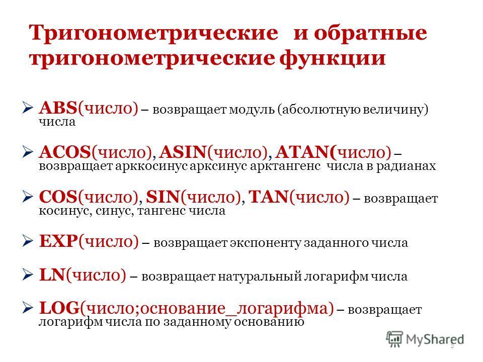 Тригонометрические и обратные тригонометрические функции ABS(число ) – возвращает модуль (абсолютную величину) числа ACOS(число ), ASIN(число ), ATAN(число ) – возвращает арккосинус арксинус арктангенс числа в радианах COS(число ), SIN(число ), TAN(ч