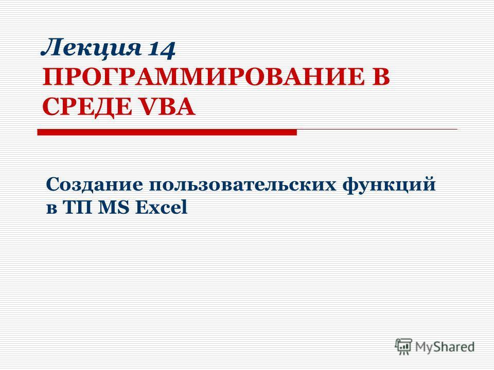 Лекция 14 ПРОГРАММИРОВАНИЕ В СРЕДЕ VBA Создание пользовательских функций в ТП MS Excel