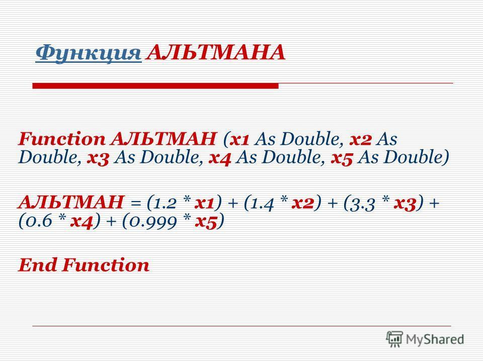 Функция Функция АЛЬТМАНА Function АЛЬТМАН (x1 As Double, x2 As Double, x3 As Double, x4 As Double, x5 As Double) АЛЬТМАН = (1.2 * x1) + (1.4 * x2) + (3.3 * x3) + (0.6 * x4) + (0.999 * x5) End Function
