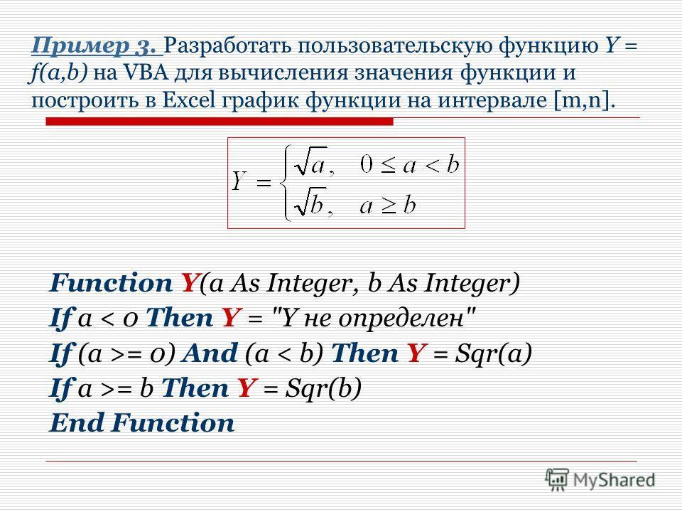 Пример 3. Пример 3. Разработать пользовательскую функцию Y = f(a,b) на VBA для вычисления значения функции и построить в Excel график функции на интервале [m,n]. Function Y(a As Integer, b As Integer) If a < 0 Then Y =