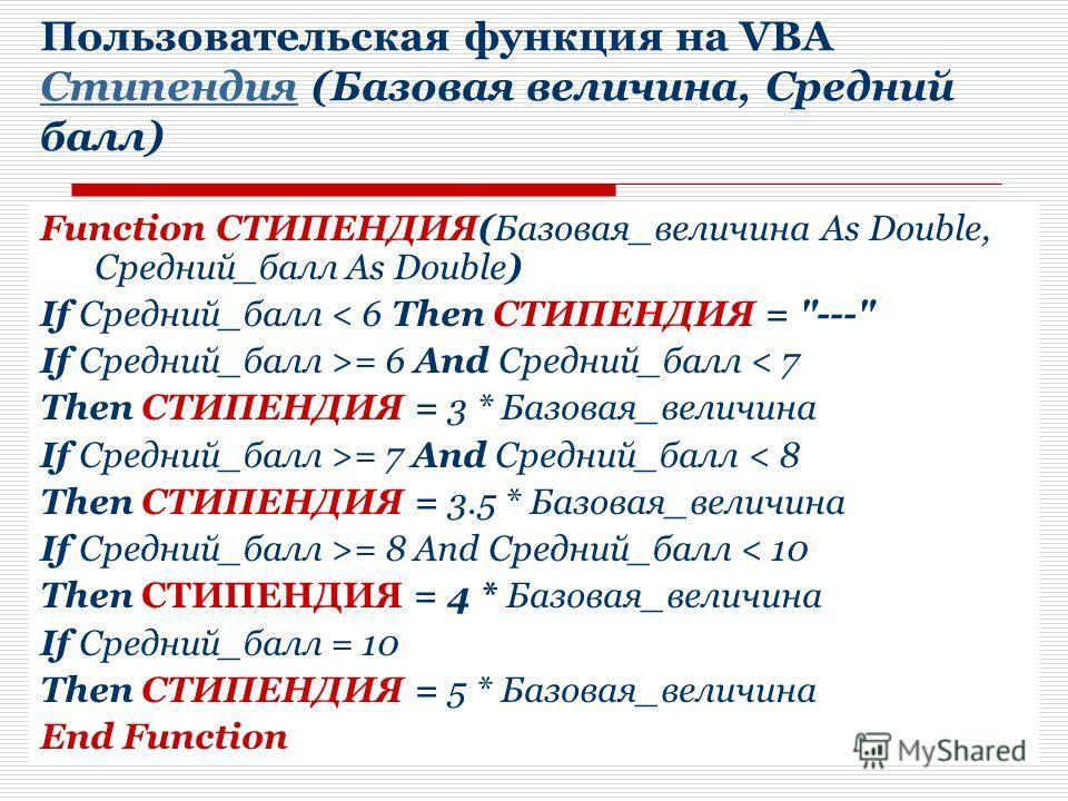 Пользовательская функция на VBA Стипендия (Базовая величина, Средний балл) Стипендия Function СТИПЕНДИЯ(Базовая_величина As Double, Средний_балл As Double) If Средний_балл < 6 Then СТИПЕНДИЯ =