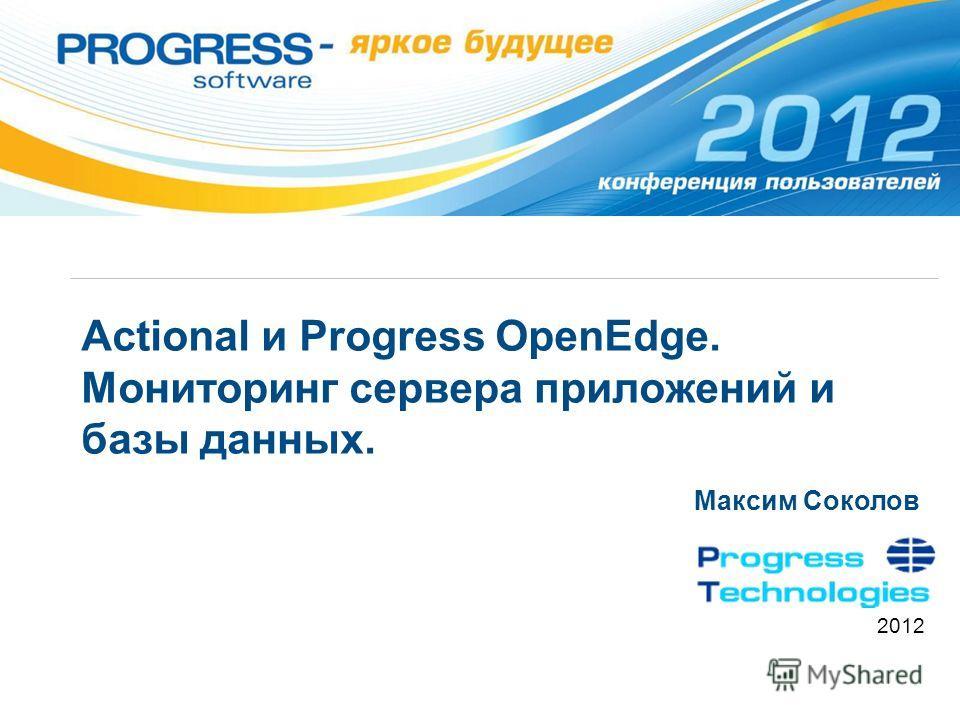 Actional и Progress OpenEdge. Мониторинг сервера приложений и базы данных. Максим Соколов 2012
