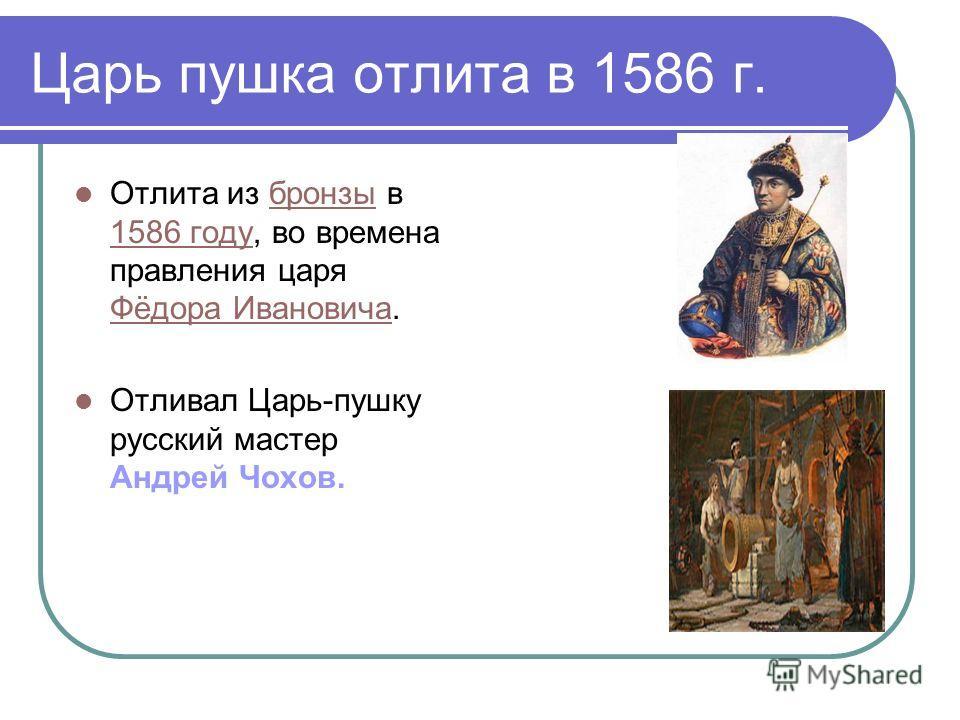 Царь пушка отлита в 1586 г. Отлита из бронзы в 1586 году, во времена правления царя Фёдора Ивановича.бронзы 1586 году Фёдора Ивановича Отливал Царь-пушку русский мастер Андрей Чохов.