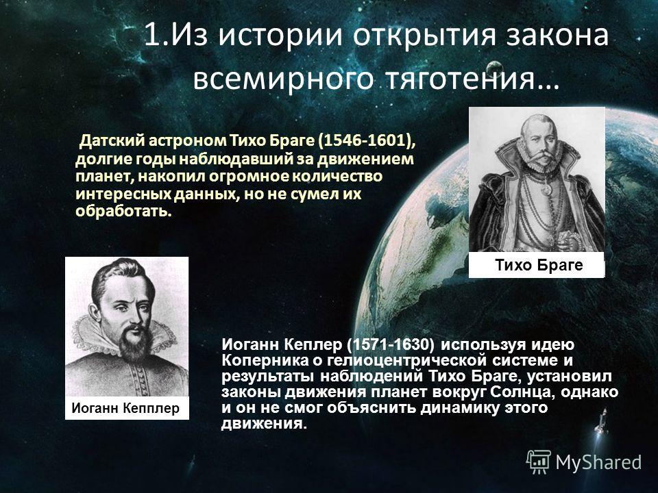 1. Из истории открытия закона всемирного тяготения… Датский астроном Тихо Браге (1546-1601), долгие годы наблюдавший за движением планет, накопил огромное количество интересных данных, но не сумел их обработать. Тихо Браге Иоганн Кеплер (1571-1630) и
