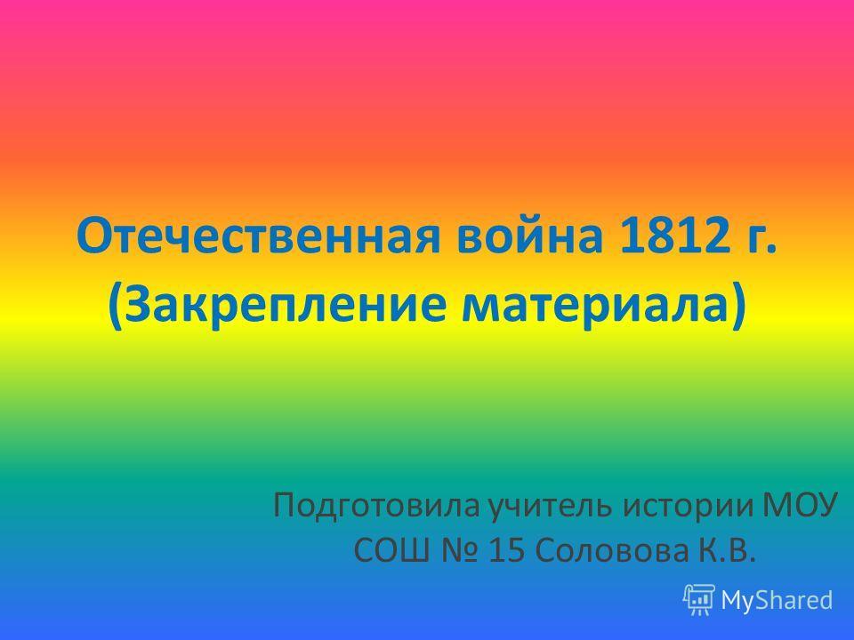 Отечественная война 1812 г. (Закрепление материала) Подготовила учитель истории МОУ СОШ 15 Соловова К.В.