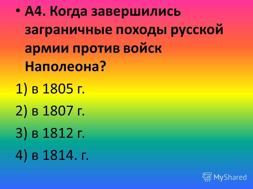 А4. Когда завершились заграничные походы русской армии против войск Наполеона? 1) в 1805 г. 2) в 1807 г. 3) в 1812 г. 4) в 1814. г.