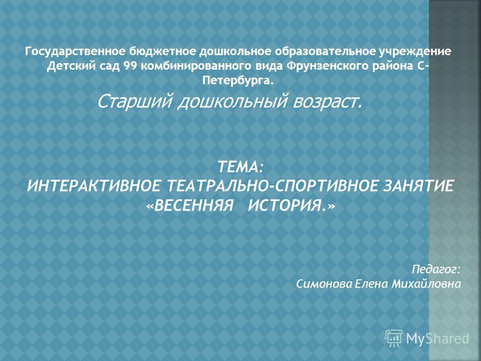 Государственное бюджетное дошкольное образовательное учреждение Детский сад 99 комбинированного вида Фрунзенского района С- Петербурга. Старший дошкольный возраст. ТЕМА: ИНТЕРАКТИВНОЕ ТЕАТРАЛЬНО-СПОРТИВНОЕ ЗАНЯТИЕ «ВЕСЕННЯЯ ИСТОРИЯ.» Педагог: Симонов