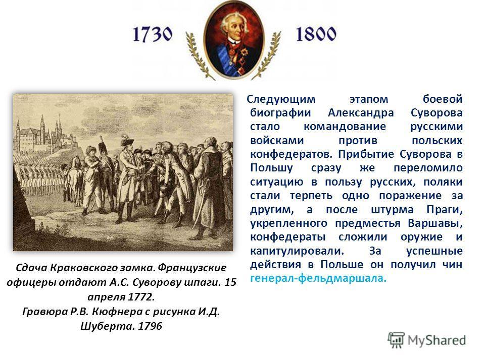 Следующим этапом боевой биографии Александра Суворова стало командование русскими войсками против польских конфедератов. Прибытие Суворова в Польшу сразу же переломило ситуацию в пользу русских, поляки стали терпеть одно поражение за другим, а после