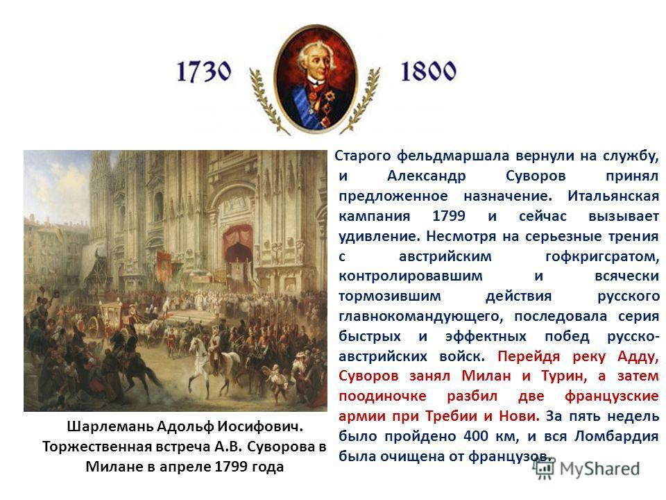 Старого фельдмаршала вернули на службу, и Александр Суворов принял предложенное назначение. Итальянская кампания 1799 и сейчас вызывает удивление. Несмотря на серьезные трения с австрийским гофкригсратом, контролировавшим и всячески тормозившим дейст