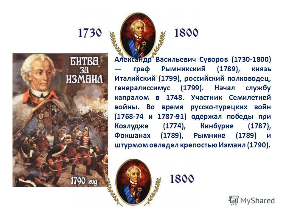 Александр Васильевич Суворов (1730-1800) граф Рымникский (1789), князь Италийский (1799), российский полководец, генералиссимус (1799). Начал службу капралом в 1748. Участник Семилетней войны. Во время русско-турецких войн (1768-74 и 1787-91) одержал