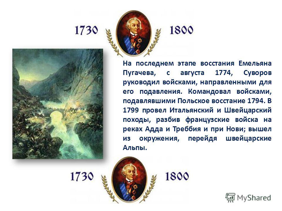 На последнем этапе восстания Емельяна Пугачева, с августа 1774, Суворов руководил войсками, направленными для его подавления. Командовал войсками, подавлявшими Польское восстание 1794. В 1799 провел Итальянский и Швейцарский походы, разбив французски
