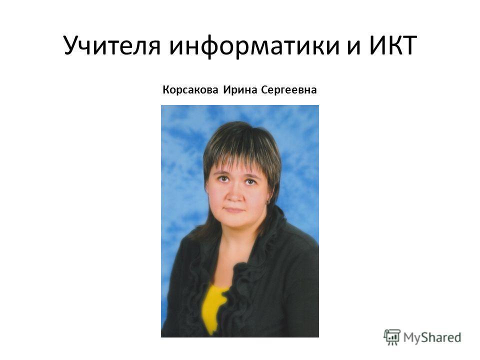 Учителя информатики и ИКТ Корсакова Ирина Сергеевна