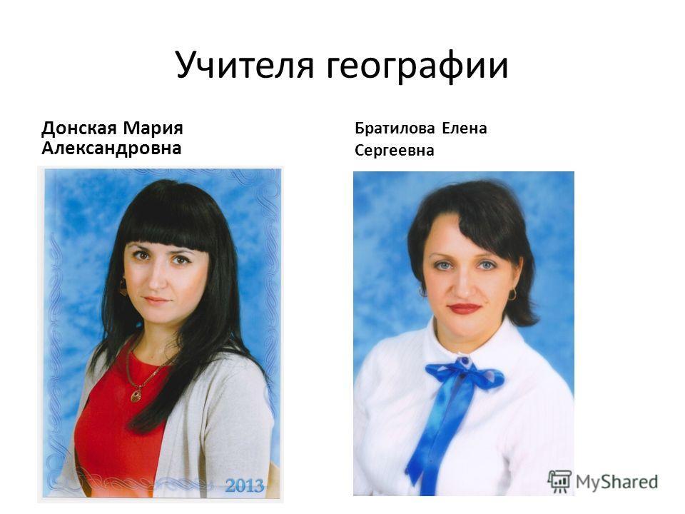 Учителя географии Донская Мария Александровна Братилова Елена Сергеевна