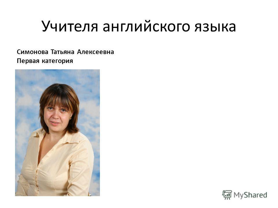 Учителя английского языка Симонова Татьяна Алексеевна Первая категория