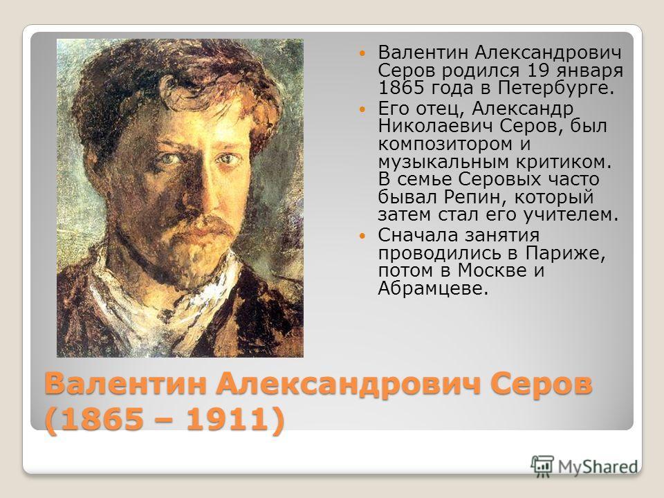 Валентин Александрович Серов (1865 – 1911) Валентин Александрович Серов родился 19 января 1865 года в Петербурге. Его отец, Александр Николаевич Серов, был композитором и музыкальным критиком. В семье Серовых часто бывал Репин, который затем стал его