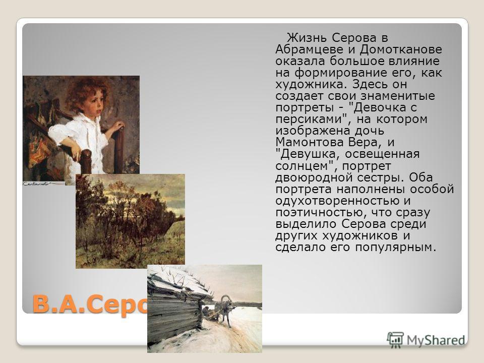 В.А.Серов Жизнь Серова в Абрамцеве и Домотканове оказала большое влияние на формирование его, как художника. Здесь он создает свои знаменитые портреты -