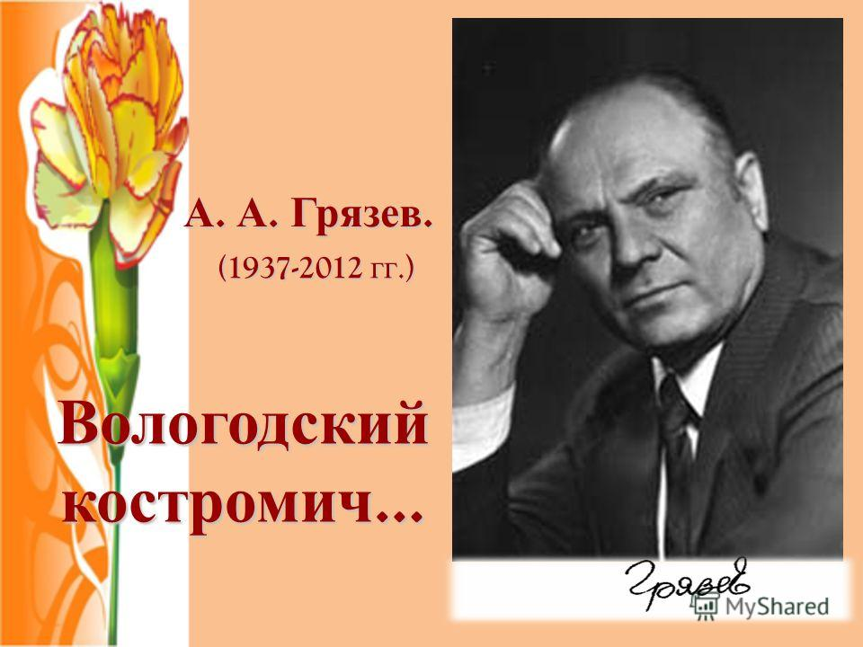 А. А. Грязев. Вологодский костромич … (1937-2012 гг.)
