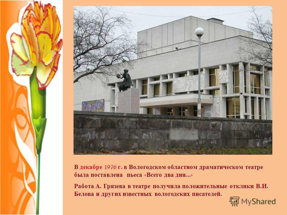 В декабре 1976 г. в Вологодском областном драматическом театре была поставлена пьеса « Всего два дня …» Работа А. Грязева в театре получила положительные отклики В. И. Белова и других известных вологодских писателей.