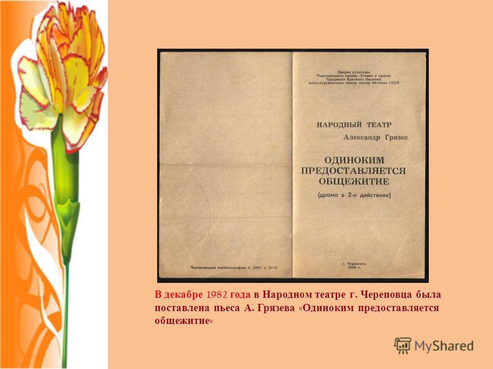 В декабре 1982 года в Народном театре г. Череповца была поставлена пьеса А. Грязева « Одиноким предоставляется общежитие »