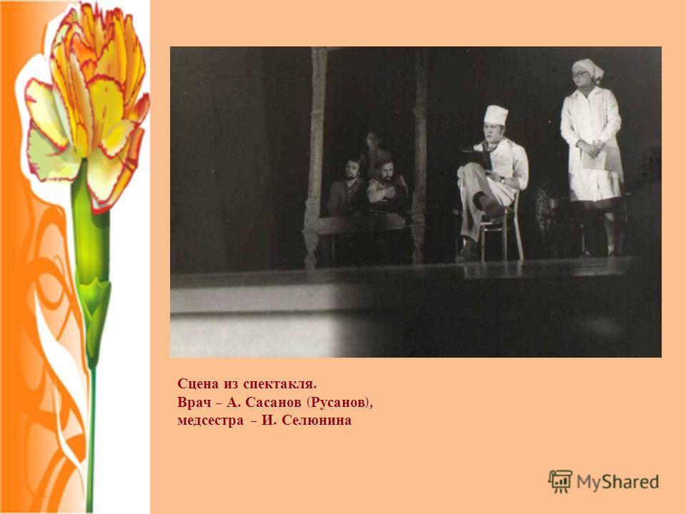 Сцена из спектакля. Врач – А. Сасанов ( Русанов ), медсестра – И. Селюнина