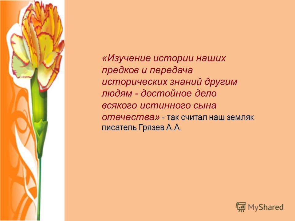 «Изучение истории наших предков и передача исторических знаний другим людям - достойное дело всякого истинного сына отечества» - так считал наш земляк писатель Грязев А.А.