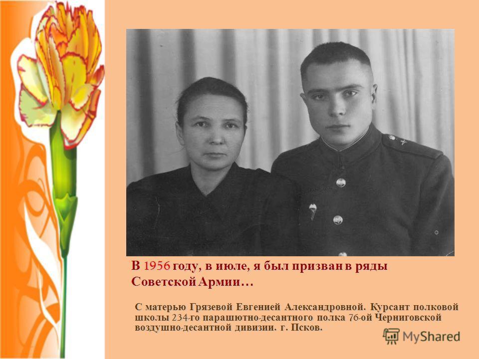 В 1956 году, в июле, я был призван в ряды Советской Армии… С матерью Грязевой Евгенией Александровной. Курсант полковой школы 234- го парашютно - десантного полка 76- ой Черниговской воздушно - десантной дивизии. г. Псков.