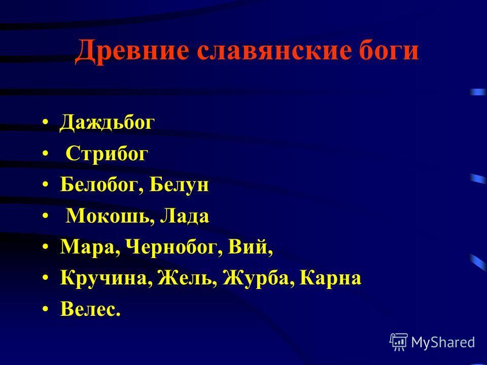 Древние славянские боги Даждьбог Стрибог Белобог, Белун Мокошь, Лада Мара, Чернобог, Вий, Кручина, Жель, Журба, Карна Велес.