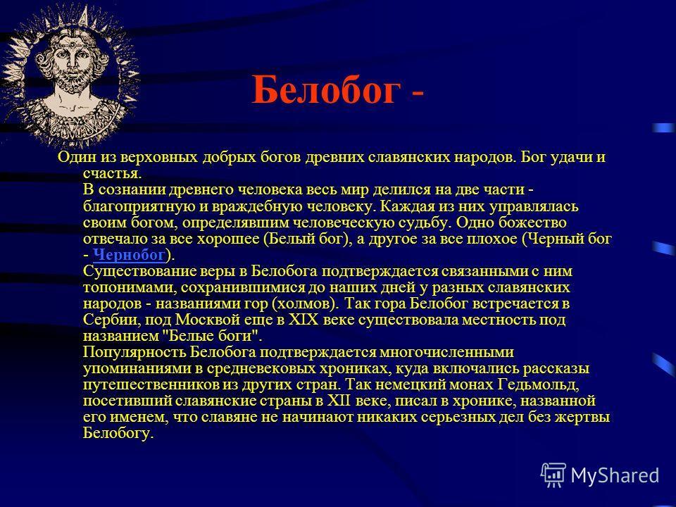 Белобог - Один из верховных добрых богов древних славянских народов. Бог удачи и счастья. В сознании древнего человека весь мир делился на две части - благоприятную и враждебную человеку. Каждая из них управлялась своим богом, определявшим человеческ