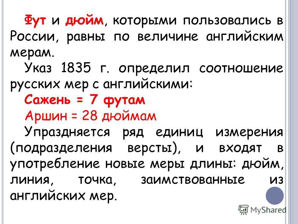 Фут и дюйм, которыми пользовались в России, равны по величине английским мерам. Указ 1835 г. определил соотношение русских мер с английскими: Сажень = 7 футам Аршин = 28 дюймам Упраздняется ряд единиц измерения (подразделения версты), и входят в упот