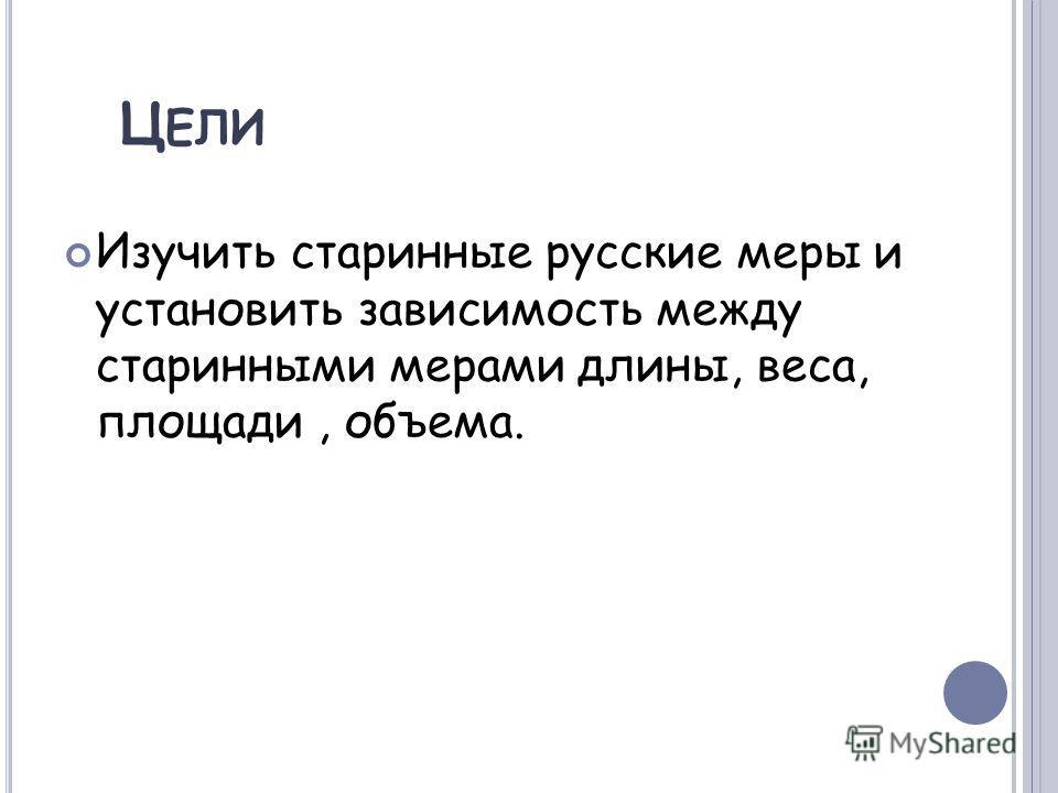 Ц ЕЛИ Изучить старинные русские меры и установить зависимость между старинными мерами длины, веса, площади, объема.