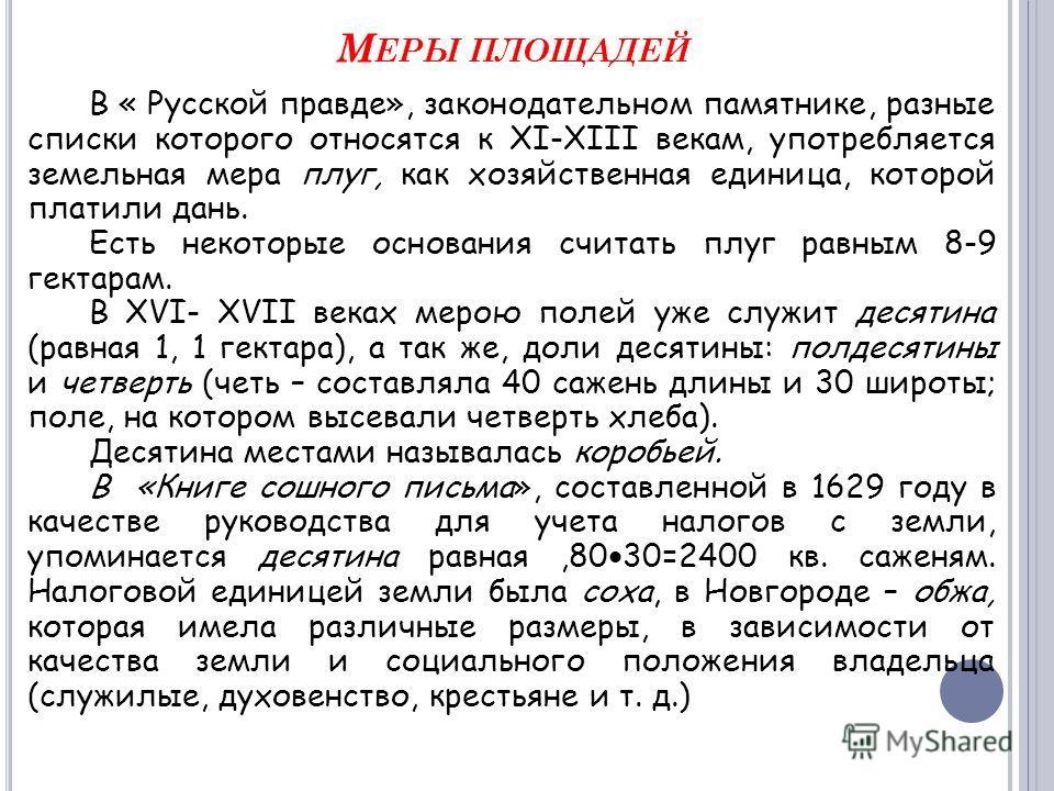 М ЕРЫ ПЛОЩАДЕЙ В « Русской правде», законодательном памятнике, разные списки которого относятся к ХI-ХIII векам, употребляется земельная мера плуг, как хозяйственная единица, которой платили дань. Есть некоторые основания считать плуг равным 8-9 гект