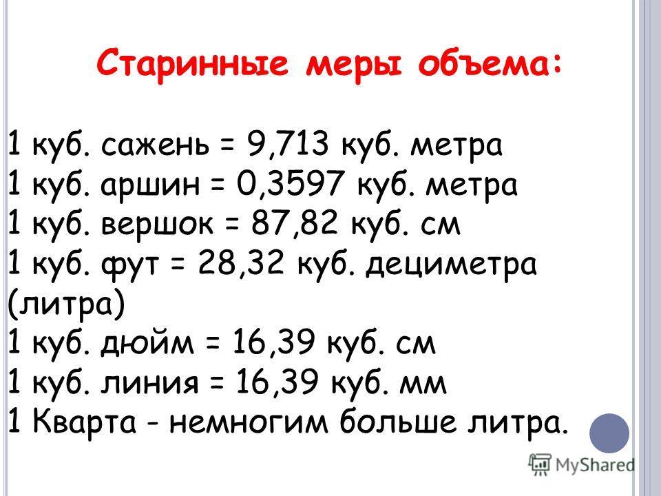 Старинные меры объема: 1 куб. сажень = 9,713 куб. метра 1 куб. аршин = 0,3597 куб. метра 1 куб. вершок = 87,82 куб. см 1 куб. фут = 28,32 куб. дециметра (литра) 1 куб. дюйм = 16,39 куб. см 1 куб. линия = 16,39 куб. мм 1 Кварта - немногим больше литра