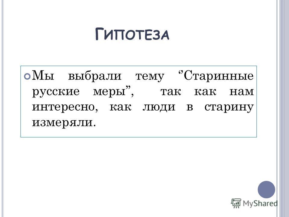 Г ИПОТЕЗА Мы выбрали тему Старинные русские меры, так как нам интересно, как люди в старину измеряли.