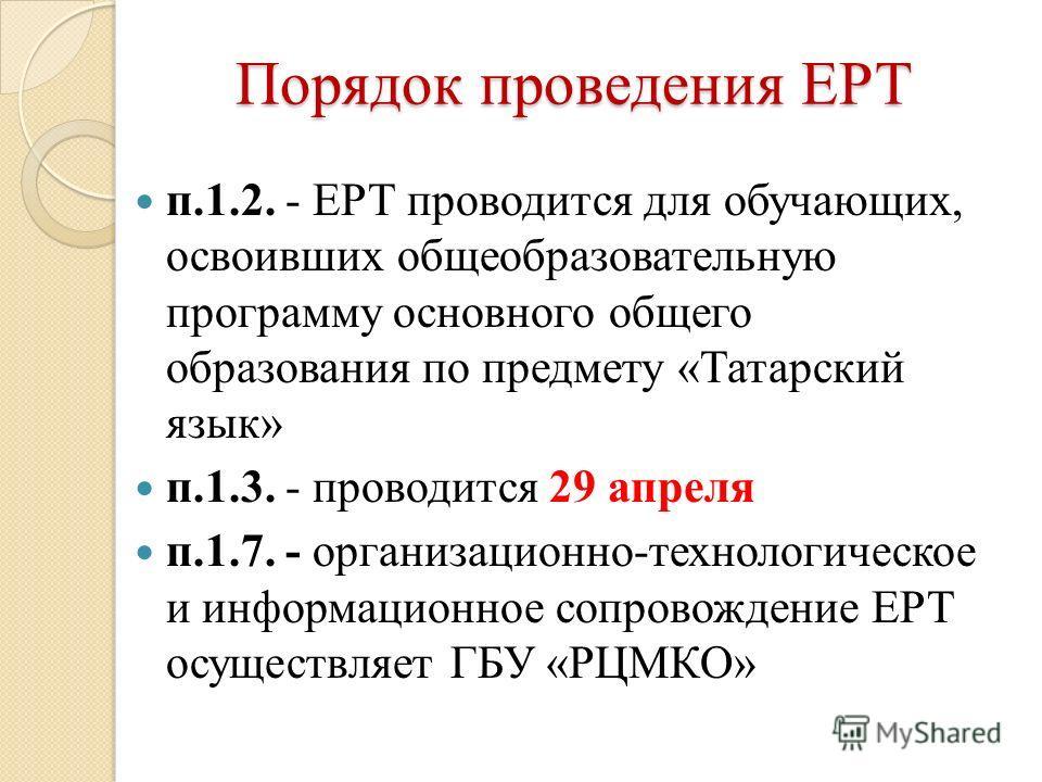Порядок проведения ЕРТ п.1.2. - ЕРТ проводится для обучающих, освоивших общеобразовательную программу основного общего образования по предмету «Татарский язык» п.1.3. - проводится 29 апреля п.1.7. - организационно-технологическое и информационное соп