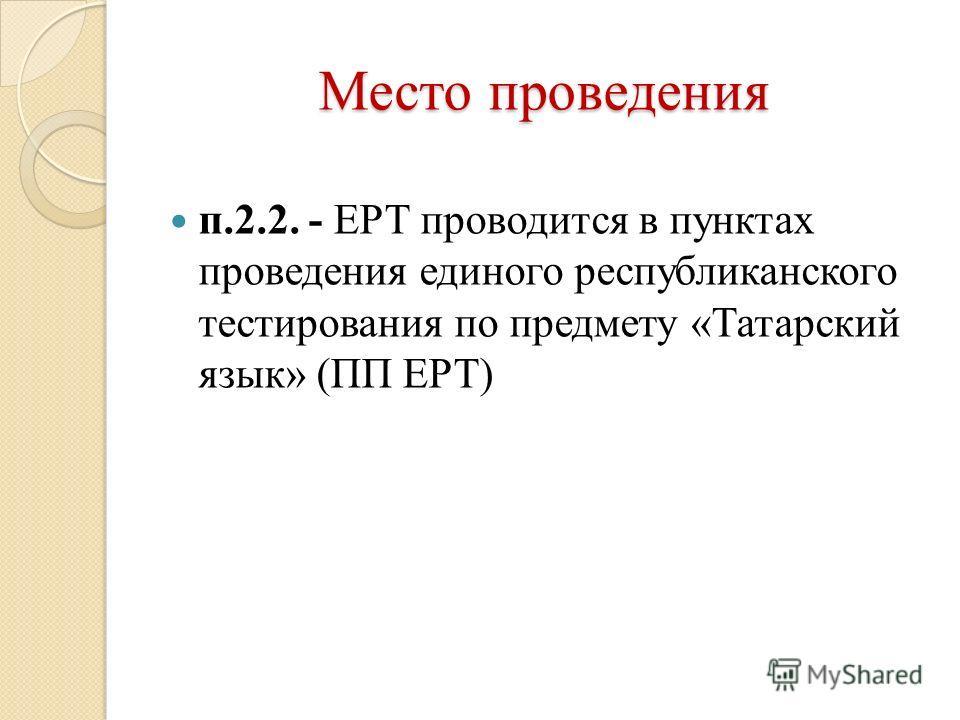 Место проведения п.2.2. - ЕРТ проводится в пунктах проведения единого республиканского тестирования по предмету «Татарский язык» (ПП ЕРТ)