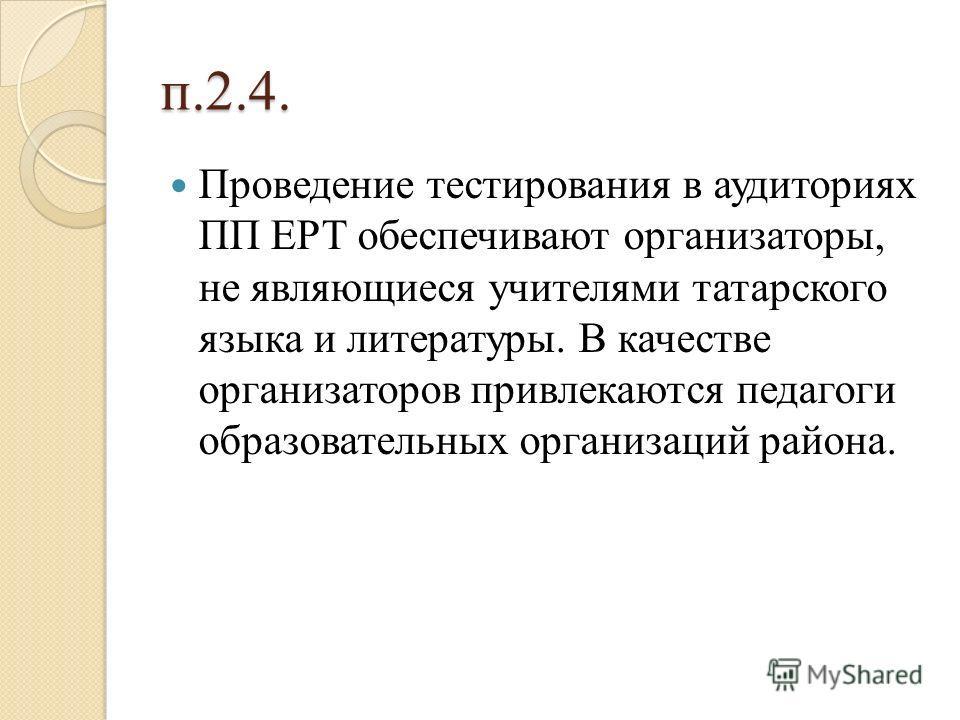 п.2.4. Проведение тестирования в аудиториях ПП ЕРТ обеспечивают организаторы, не являющиеся учителями татарского языка и литературы. В качестве организаторов привлекаются педагоги образовательных организаций района.