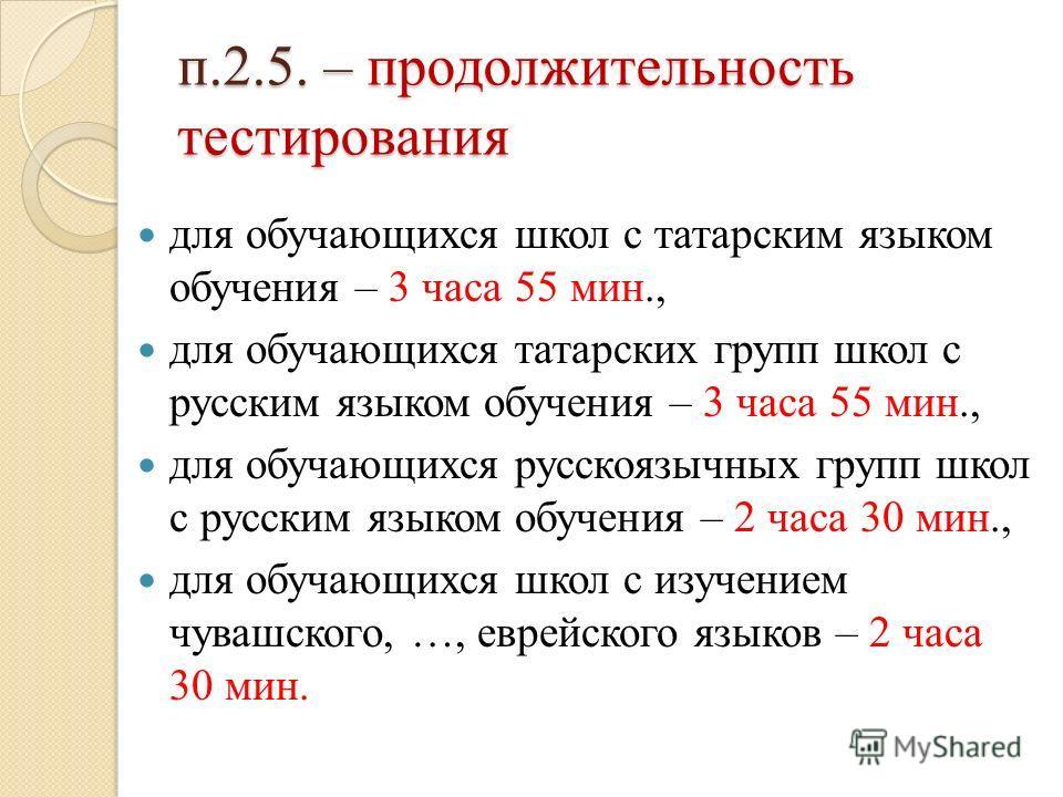п.2.5. – продолжительность тестирования для обучающихся школ с татарским языком обучения – 3 часа 55 мин., для обучающихся татарских групп школ с русским языком обучения – 3 часа 55 мин., для обучающихся русскоязычных групп школ с русским языком обуч