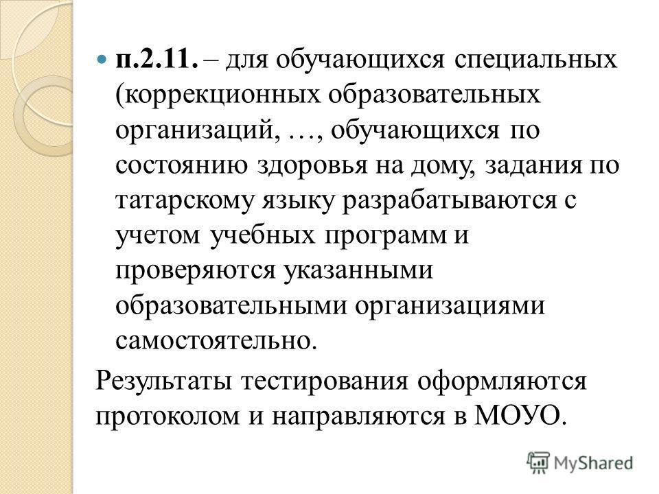 п.2.11. – для обучающихся специальных (коррекционных образовательных организаций, …, обучающихся по состоянию здоровья на дому, задания по татарскому языку разрабатываются с учетом учебных программ и проверяются указанными образовательными организаци