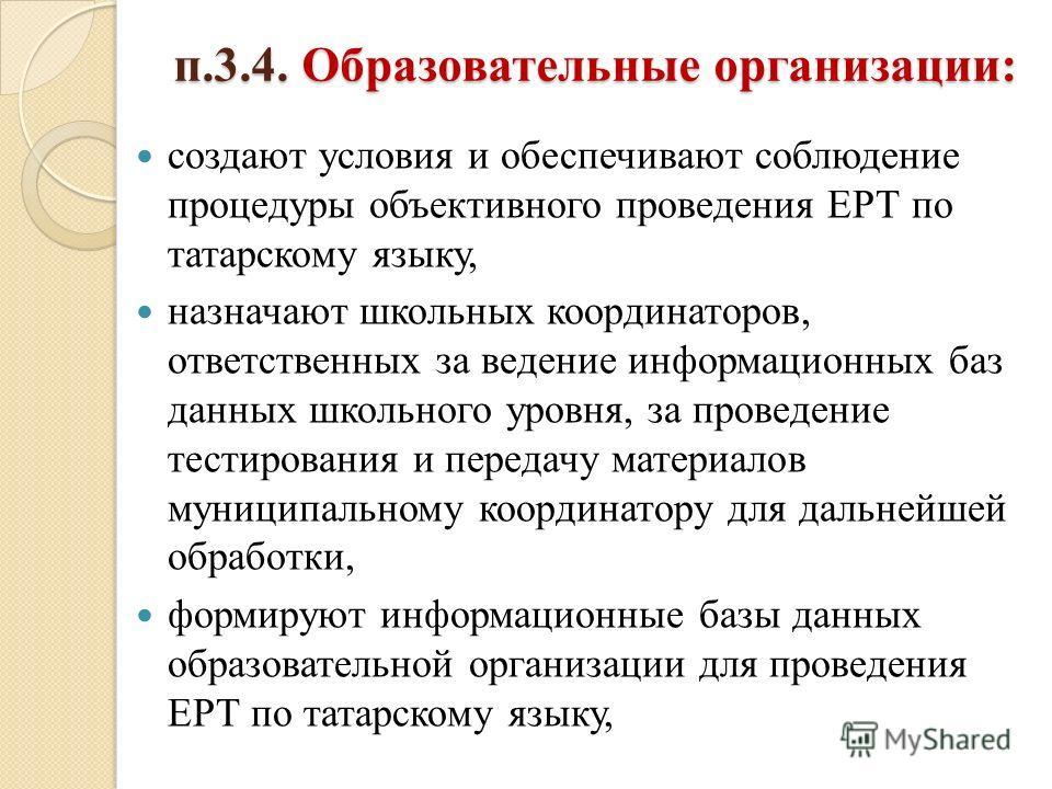 п.3.4. Образовательные организации: создают условия и обеспечивают соблюдение процедуры объективного проведения ЕРТ по татарскому языку, назначают школьных координаторов, ответственных за ведение информационных баз данных школьного уровня, за проведе