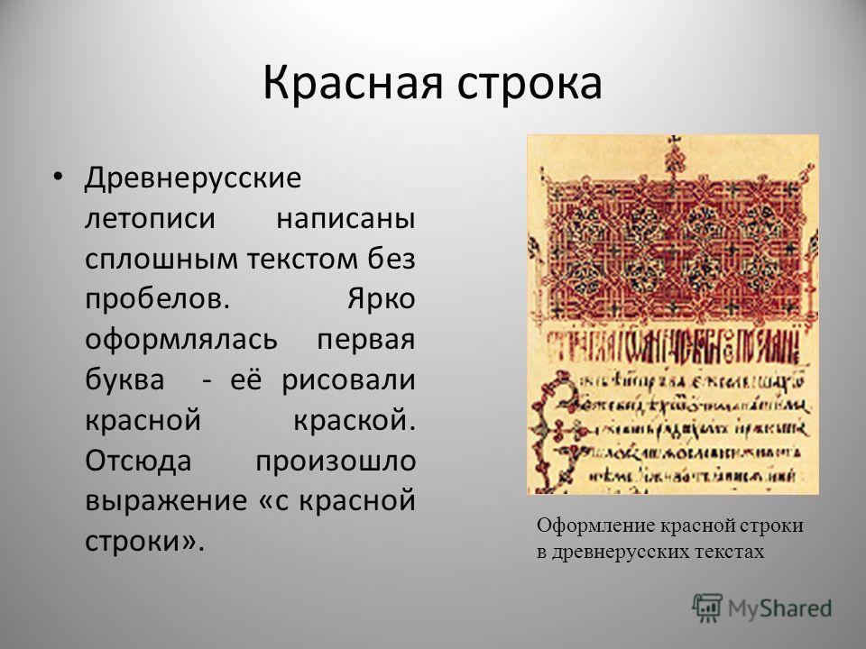 Красная строка Древнерусские летописи написаны сплошным текстом без пробелов. Ярко оформлялась первая буква - её рисовали красной краской. Отсюда произошло выражение «с красной строки». Оформление красной строки в древнерусских текстах