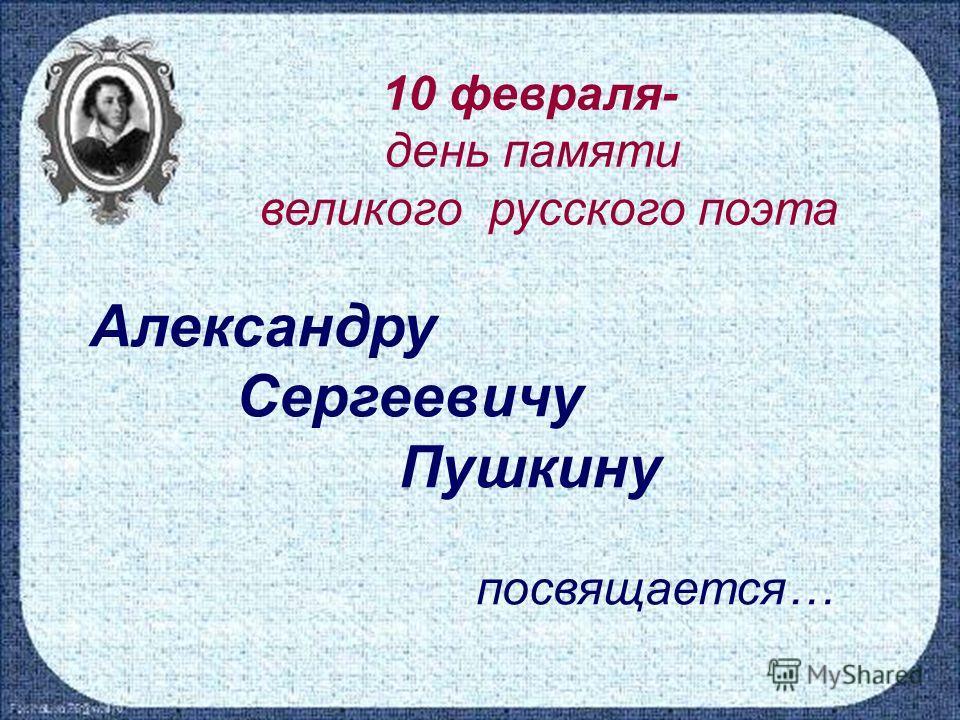 10 февраля- день памяти великого русского поэта Александру Сергеевичу Пушкину посвящается…