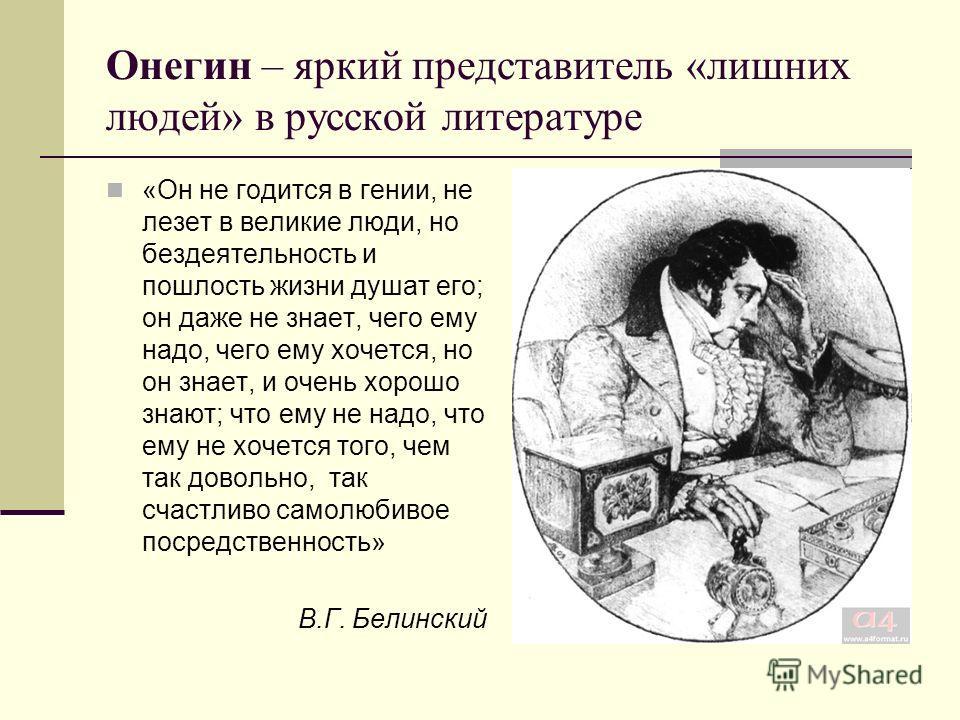 Онегин – яркий представитель «лишних людей» в русской литературе «Он не годится в гении, не лезет в великие люди, но бездеятельность и пошлость жизни душат его; он даже не знает, чего ему надо, чего ему хочется, но он знает, и очень хорошо знают; что