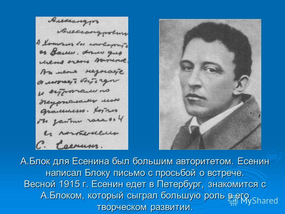 А.Блок для Есенина был большим авторитетом. Есенин написал Блоку письмо с просьбой о встрече. Весной 1915 г. Есенин едет в Петербург, знакомится с А.Блоком, который сыграл большую роль в его творческом развитии.