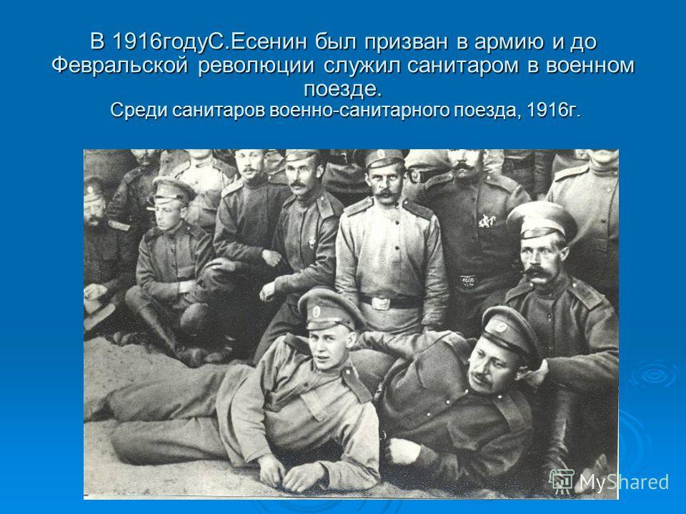 В 1916годуС.Есенин был призван в армию и до Февральской революции служил санитаром в военном поезде. Среди санитаров военно-санитарного поезда, 1916г.