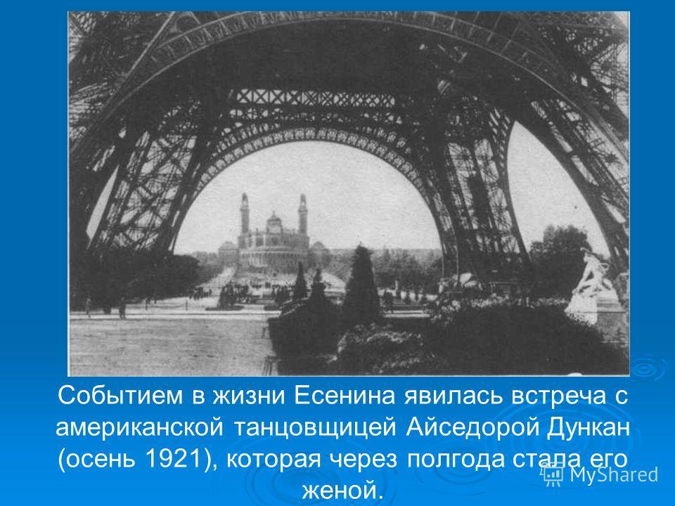 Событием в жизни Есенина явилась встреча с американской танцовщицей Айседорой Дункан (осень 1921), которая через полгода стала его женой.