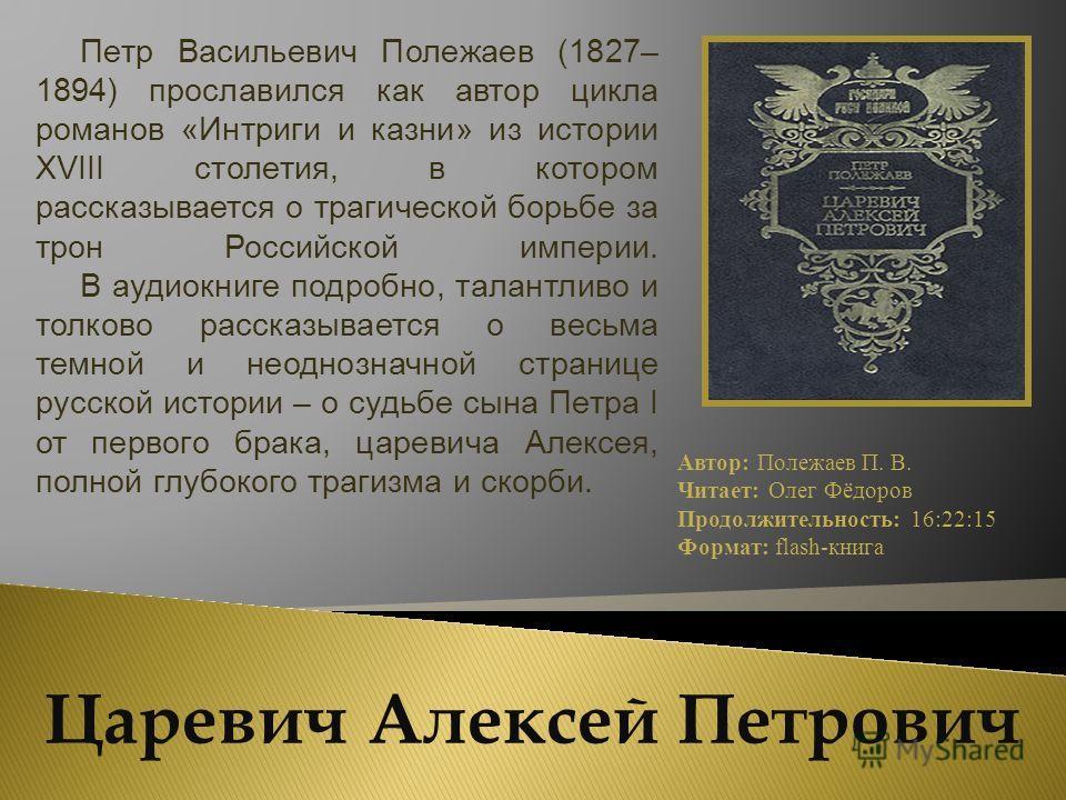 Петр Васильевич Полежаев (1827– 1894) прославился как автор цикла романов «Интриги и казни» из истории XVIII столетия, в котором рассказывается о трагической борьбе за трон Российской империи. В аудиокниге подробно, талантливо и толково рассказываетс